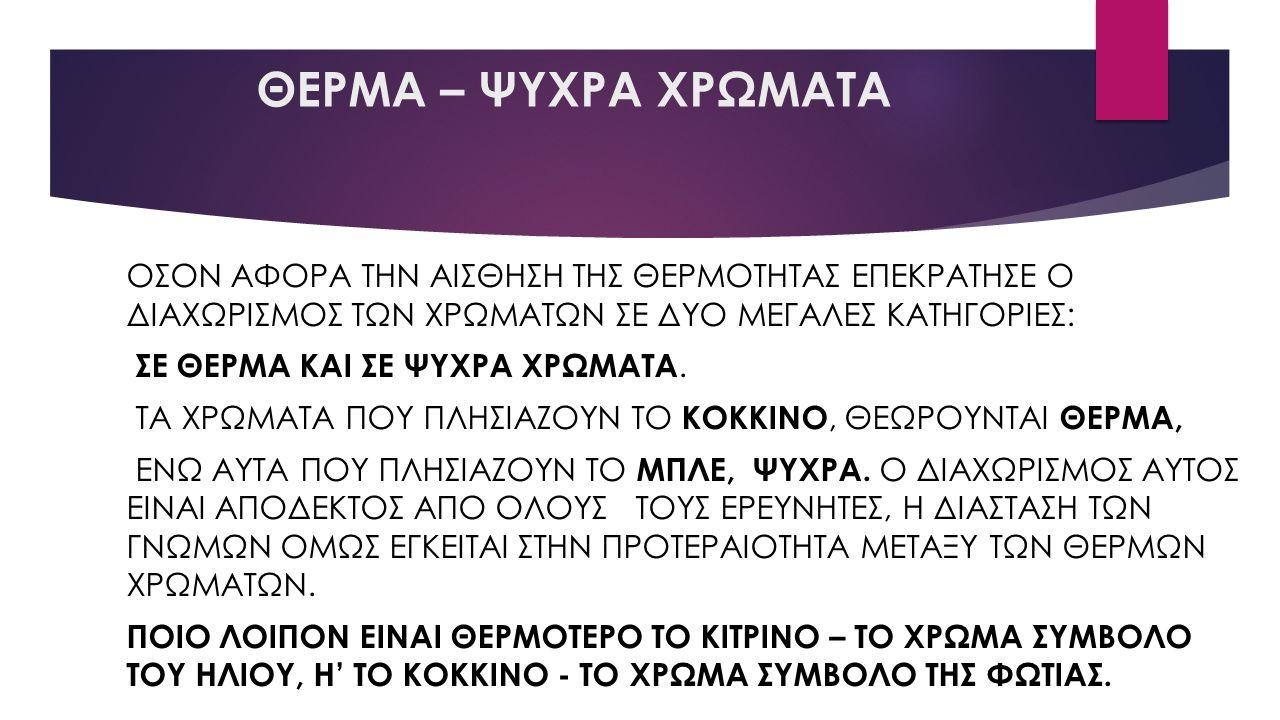 ΘΕΡΜΑ – ΨΥΧΡΑ ΧΡΩΜΑΤΑ ΟΣΟΝ ΑΦΟΡΑ ΤΗΝ ΑΙΣΘΗΣΗ ΤΗΣ ΘΕΡΜΟΤΗΤΑΣ ΕΠΕΚΡΑΤΗΣΕ Ο ΔΙΑΧΩΡΙΣΜΟΣ ΤΩΝ ΧΡΩΜΑΤΩΝ ΣΕ ΔΥΟ ΜΕΓΑΛΕΣ ΚΑΤΗΓΟΡΙΕΣ: ΣΕ ΘΕΡΜΑ ΚΑΙ ΣΕ ΨΥΧΡΑ ΧΡΩΜΑΤΑ.