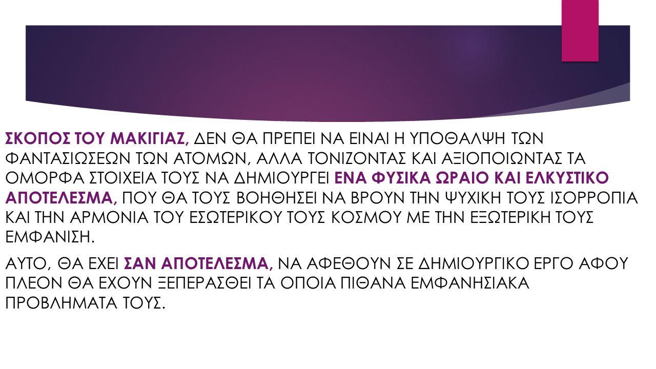 ΣΚΟΠΟΣ ΤΟΥ ΜΑΚΙΓΙΑΖ, ΔΕΝ ΘΑ ΠΡΕΠΕΙ ΝΑ ΕΙΝΑΙ Η ΥΠΟΘΑΛΨΗ ΤΩΝ ΦΑΝΤΑΣΙΩΣΕΩΝ ΤΩΝ ΑΤΟΜΩΝ, ΑΛΛΑ ΤΟΝΙΖΟΝΤΑΣ ΚΑΙ ΑΞΙΟΠΟΙΩΝΤΑΣ ΤΑ ΟΜΟΡΦΑ ΣΤΟΙΧΕΙΑ ΤΟΥΣ ΝΑ ΔΗΜΙΟΥΡΓΕΙ ΕΝΑ ΦΥΣΙΚΑ ΩΡΑΙΟ ΚΑΙ ΕΛΚΥΣΤΙΚΟ ΑΠΟΤΕΛΕΣΜΑ, ΠΟΥ ΘΑ ΤΟΥΣ ΒΟΗΘΗΣΕΙ ΝΑ ΒΡΟΥΝ ΤΗΝ ΨΥΧΙΚΗ ΤΟΥΣ ΙΣΟΡΡΟΠΙΑ ΚΑΙ ΤΗΝ ΑΡΜΟΝΙΑ ΤΟΥ ΕΣΩΤΕΡΙΚΟΥ ΤΟΥΣ ΚΟΣΜΟΥ ΜΕ ΤΗΝ ΕΞΩΤΕΡΙΚΗ ΤΟΥΣ ΕΜΦΑΝΙΣΗ.