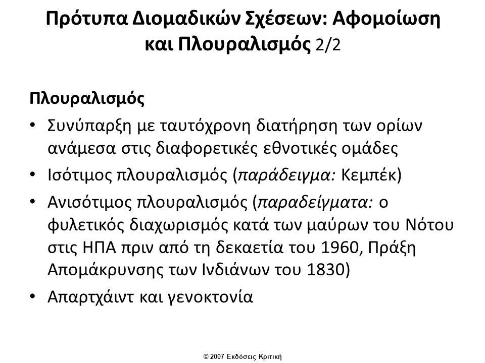 © 2007 Εκδόσεις Κριτική Πρότυπα Διομαδικών Σχέσεων: Αφομοίωση και Πλουραλισμός 2/2 Πλουραλισμός Συνύπαρξη με ταυτόχρονη διατήρηση των ορίων ανάμεσα στις διαφορετικές εθνοτικές ομάδες Ισότιμος πλουραλισμός (παράδειγμα: Κεμπέκ) Ανισότιμος πλουραλισμός (παραδείγματα: ο φυλετικός διαχωρισμός κατά των μαύρων του Νότου στις ΗΠΑ πριν από τη δεκαετία του 1960, Πράξη Απομάκρυνσης των Ινδιάνων του 1830) Απαρτχάιντ και γενοκτονία