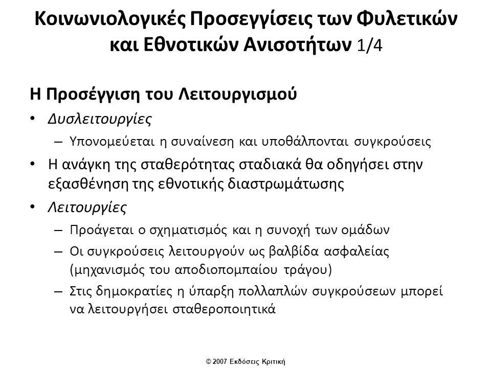 © 2007 Εκδόσεις Κριτική Κοινωνιολογικές Προσεγγίσεις των Φυλετικών και Εθνοτικών Ανισοτήτων 1/4 Η Προσέγγιση του Λειτουργισμού Δυσλειτουργίες – Υπονομεύεται η συναίνεση και υποθάλπονται συγκρούσεις Η ανάγκη της σταθερότητας σταδιακά θα οδηγήσει στην εξασθένηση της εθνοτικής διαστρωμάτωσης Λειτουργίες – Προάγεται ο σχηματισμός και η συνοχή των ομάδων – Οι συγκρούσεις λειτουργούν ως βαλβίδα ασφαλείας (μηχανισμός του αποδιοπομπαίου τράγου) – Στις δημοκρατίες η ύπαρξη πολλαπλών συγκρούσεων μπορεί να λειτουργήσει σταθεροποιητικά