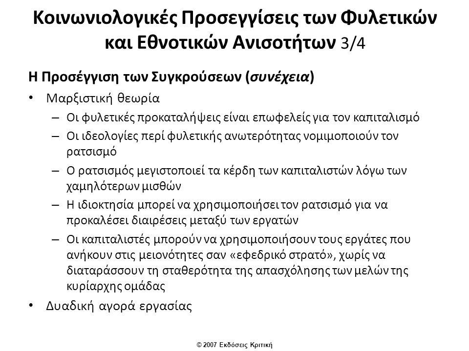 © 2007 Εκδόσεις Κριτική Κοινωνιολογικές Προσεγγίσεις των Φυλετικών και Εθνοτικών Ανισοτήτων 3/4 Η Προσέγγιση των Συγκρούσεων (συνέχεια) Μαρξιστική θεωρία – Οι φυλετικές προκαταλήψεις είναι επωφελείς για τον καπιταλισμό – Οι ιδεολογίες περί φυλετικής ανωτερότητας νομιμοποιούν τον ρατσισμό – Ο ρατσισμός μεγιστοποιεί τα κέρδη των καπιταλιστών λόγω των χαμηλότερων μισθών – Η ιδιοκτησία μπορεί να χρησιμοποιήσει τον ρατσισμό για να προκαλέσει διαιρέσεις μεταξύ των εργατών – Οι καπιταλιστές μπορούν να χρησιμοποιήσουν τους εργάτες που ανήκουν στις μειονότητες σαν «εφεδρικό στρατό», χωρίς να διαταράσσουν τη σταθερότητα της απασχόλησης των μελών της κυρίαρχης ομάδας Δυαδική αγορά εργασίας
