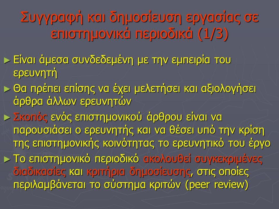 Συγγραφή και δημοσίευση εργασίας σε επιστημονικά περιοδικά (1/3) ► Είναι άμεσα συνδεδεμένη με την εμπειρία του ερευνητή ► Θα πρέπει επίσης να έχει μελετήσει και αξιολογήσει άρθρα άλλων ερευνητών ► Σκοπός ενός επιστημονικού άρθρου είναι να παρουσιάσει ο ερευνητής και να θέσει υπό την κρίση της επιστημονικής κοινότητας το ερευνητικό του έργο ► Το επιστημονικό περιοδικό ακολουθεί συγκεκριμένες διαδικασίες και κριτήρια δημοσίευσης, στις οποίες περιλαμβάνεται το σύστημα κριτών (peer review)
