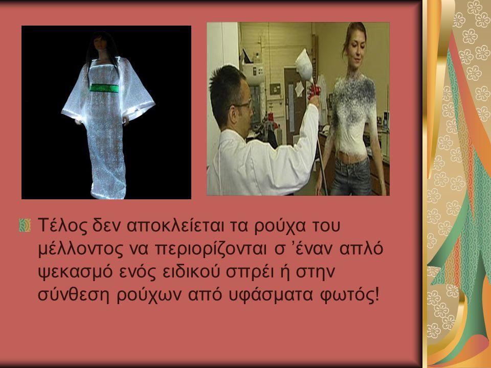 Τέλος δεν αποκλείεται τα ρούχα του μέλλοντος να περιορίζονται σ 'έναν απλό ψεκασμό ενός ειδικού σπρέι ή στην σύνθεση ρούχων από υφάσματα φωτός!