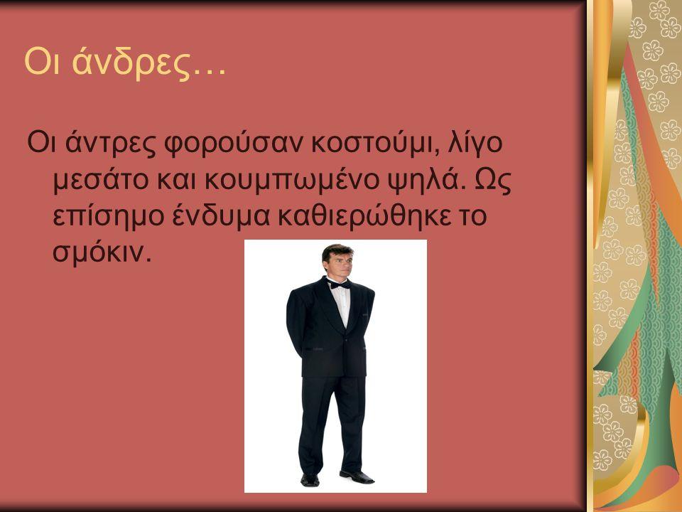 Οι άνδρες… Οι άντρες φορούσαν κοστούμι, λίγο μεσάτο και κουμπωμένο ψηλά. Ως επίσημο ένδυμα καθιερώθηκε το σμόκιν.