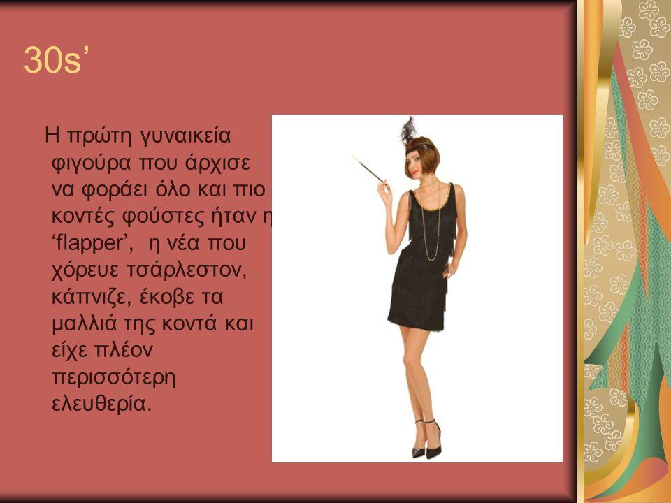 30s' Η πρώτη γυναικεία φιγούρα που άρχισε να φοράει όλο και πιο κοντές φούστες ήταν η 'flapper', η νέα που χόρευε τσάρλεστον, κάπνιζε, έκοβε τα μαλλιά