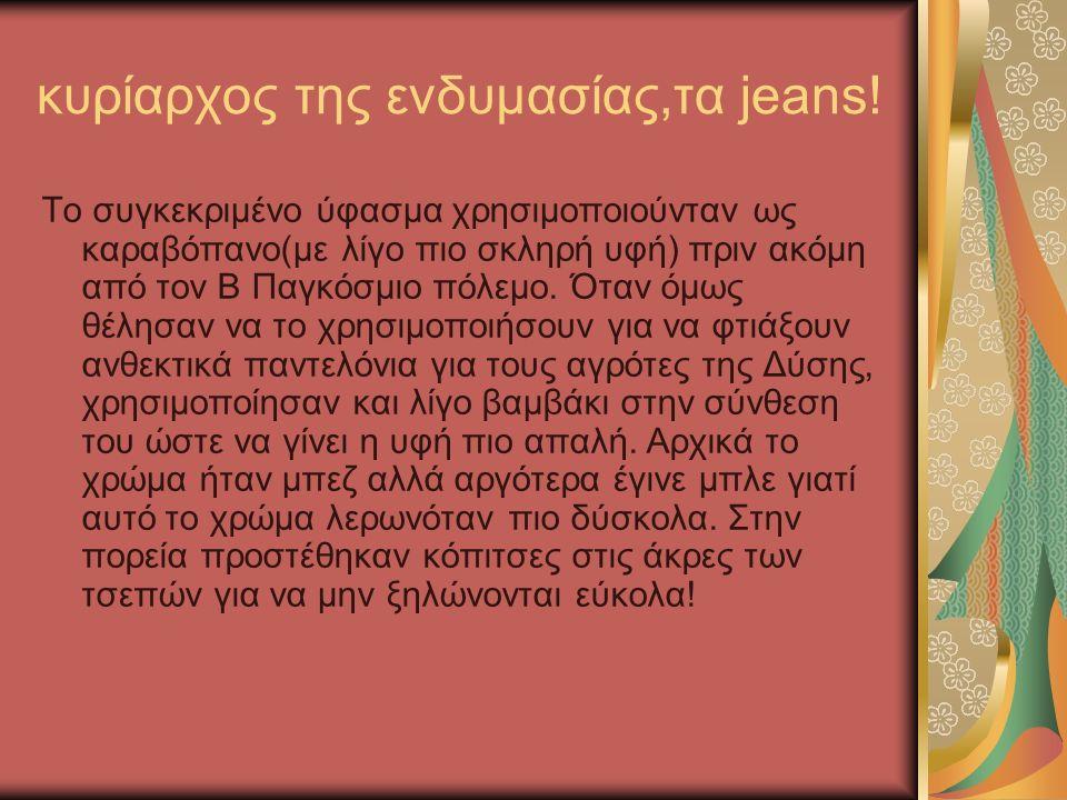 κυρίαρχος της ενδυμασίας,τα jeans! Το συγκεκριμένο ύφασμα χρησιμοποιούνταν ως καραβόπανο(με λίγο πιο σκληρή υφή) πριν ακόμη από τον Β Παγκόσμιο πόλεμο