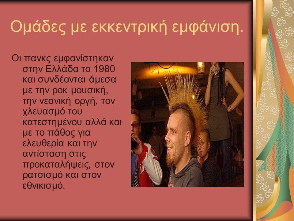 Ομάδες με εκκεντρική εμφάνιση. Οι πανκς εμφανίστηκαν στην Ελλάδα το 1980 και συνδέονται άμεσα με την ροκ μουσική, την νεανική οργή, τον χλευασμό του κ