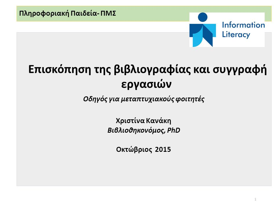 Πληροφοριακή Παιδεία- ΠΜΣ Επισκόπηση της βιβλιογραφίας και συγγραφή εργασιών Οδηγός για μεταπτυχιακούς φοιτητές Χριστίνα Κανάκη Βιβλιοθηκονόμος, PhD Οκτώβριος 2015 1