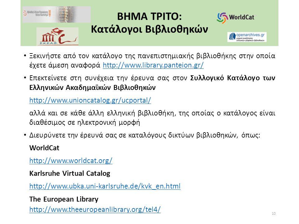 ΒΗΜΑ ΤΡΙΤΟ: Κατάλογοι Βιβλιοθηκών Ξεκινήστε από τον κατάλογο της πανεπιστημιακής βιβλιοθήκης στην οποία έχετε άμεση αναφορά http://www.library.panteion.gr/http://www.library.panteion.gr/ Επεκτείνετε στη συνέχεια την έρευνα σας στον Συλλογικό Κατάλογο των Ελληνικών Ακαδημαϊκών Βιβλιοθηκών http://www.unioncatalog.gr/ucportal/ αλλά και σε κάθε άλλη ελληνική βιβλιοθήκη, της οποίας ο κατάλογος είναι διαθέσιμος σε ηλεκτρονική μορφή Διευρύνετε την έρευνά σας σε καταλόγους δικτύων βιβλιοθηκών, όπως: WorldCat http://www.worldcat.org/ Karlsruhe Virtual Catalog http://www.ubka.uni-karlsruhe.de/kvk_en.html The European Library http://www.theeuropeanlibrary.org/tel4/ 10