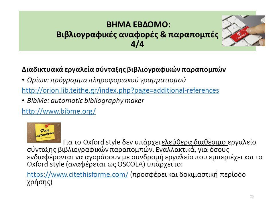 ΒΗΜΑ ΕΒΔΟΜΟ: Βιβλιογραφικές αναφορές & παραπομπές 4/4 Διαδικτυακά εργαλεία σύνταξης βιβλιογραφικών παραπομπών Ωρίων: πρόγραμμα πληροφοριακού γραμματισμού http://orion.lib.teithe.gr/index.php page=additional-references BibMe: automatic bibliography maker http://www.bibme.org/ Για το Oxford style δεν υπάρχει ελεύθερα διαθέσιμο εργαλείο σύνταξης βιβλιογραφικών παραπομπών.