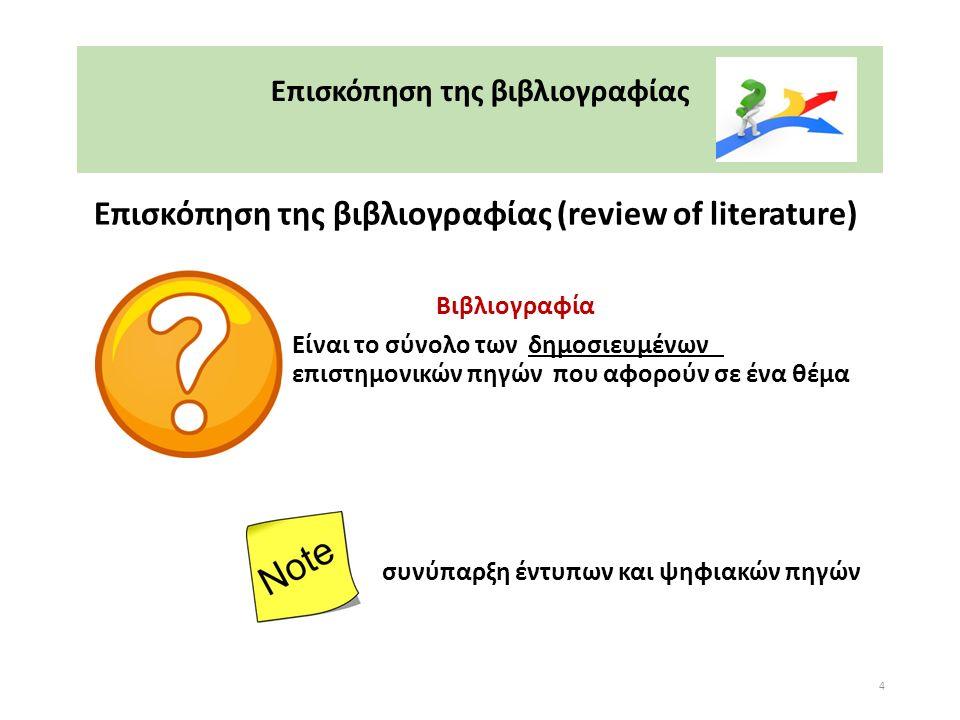 Επισκόπηση της βιβλιογραφίας Επισκόπηση της βιβλιογραφίας (review of literature) Βιβλιογραφία Είναι το σύνολο των δημοσιευμένων επιστημονικών πηγών που αφορούν σε ένα θέμα συνύπαρξη έντυπων και ψηφιακών πηγών 4