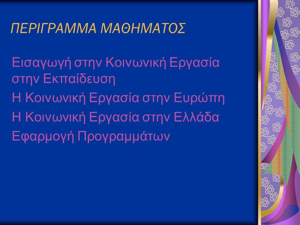 ΠΕΡΙΓΡΑΜΜΑ ΜΑΘΗΜΑΤΟΣ Εισαγωγή στην Κοινωνική Εργασία στην Εκπαίδευση Η Κοινωνική Εργασία στην Ευρώπη Η Κοινωνική Εργασία στην Ελλάδα Εφαρμογή Προγραμμάτων