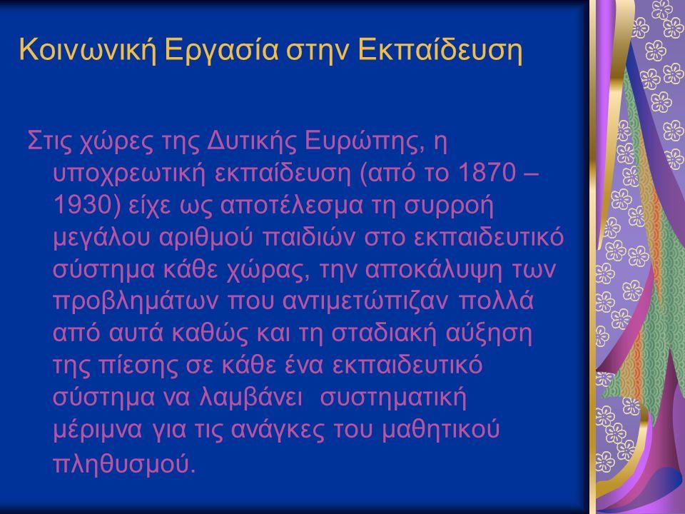 Κοινωνική Εργασία στην Εκπαίδευση Στις χώρες της Δυτικής Ευρώπης, η υποχρεωτική εκπαίδευση (από το 1870 – 1930) είχε ως αποτέλεσμα τη συρροή μεγάλου αριθμού παιδιών στο εκπαιδευτικό σύστημα κάθε χώρας, την αποκάλυψη των προβλημάτων που αντιμετώπιζαν πολλά από αυτά καθώς και τη σταδιακή αύξηση της πίεσης σε κάθε ένα εκπαιδευτικό σύστημα να λαμβάνει συστηματική μέριμνα για τις ανάγκες του μαθητικού πληθυσμού.