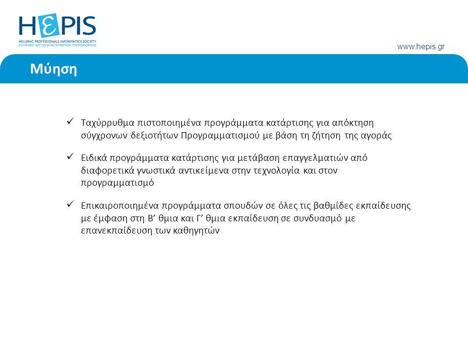 www.hepis.gr Μύηση Ταχύρρυθμα πιστοποιημένα προγράμματα κατάρτισης για απόκτηση σύγχρονων δεξιοτήτων Προγραμματισμού με βάση τη ζήτηση της αγοράς Ειδικά προγράμματα κατάρτισης για μετάβαση επαγγελματιών από διαφορετικά γνωστικά αντικείμενα στην τεχνολογία και στον προγραμματισμό Επικαιροποιημένα προγράμματα σπουδών σε όλες τις βαθμίδες εκπαίδευσης με έμφαση στη Β' θμια και Γ' θμια εκπαίδευση σε συνδυασμό με επανεκπαίδευση των καθηγητών