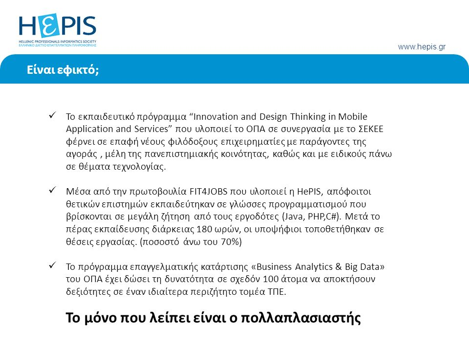 www.hepis.gr Είναι εφικτό; Το εκπαιδευτικό πρόγραμμα Innovation and Design Thinking in Mobile Application and Services που υλοποιεί το ΟΠΑ σε συνεργασία με το ΣΕΚΕΕ φέρνει σε επαφή νέους φιλόδοξους επιχειρηματίες με παράγοντες της αγοράς, μέλη της πανεπιστημιακής κοινότητας, καθώς και με ειδικούς πάνω σε θέματα τεχνολογίας.