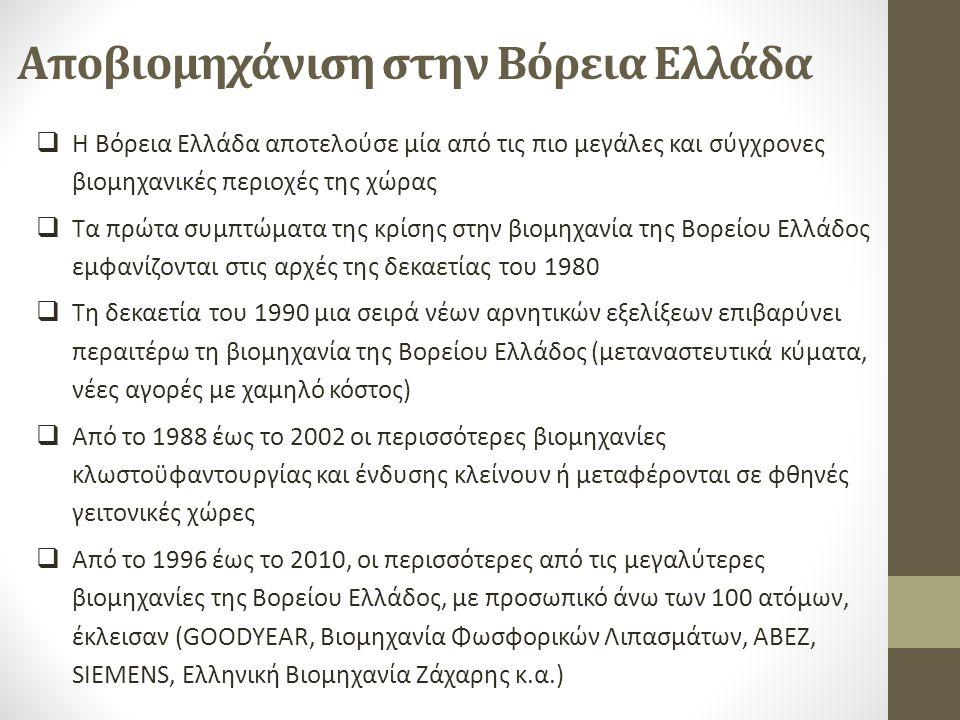 Αποβιομηχάνιση στην Βόρεια Ελλάδα  Η Βόρεια Ελλάδα αποτελούσε μία από τις πιο μεγάλες και σύγχρονες βιομηχανικές περιοχές της χώρας  Τα πρώτα συμπτώματα της κρίσης στην βιομηχανία της Βορείου Ελλάδος εμφανίζονται στις αρχές της δεκαετίας του 1980  Τη δεκαετία του 1990 μια σειρά νέων αρνητικών εξελίξεων επιβαρύνει περαιτέρω τη βιομηχανία της Βορείου Ελλάδος (μεταναστευτικά κύματα, νέες αγορές µε χαμηλό κόστος)  Από το 1988 έως το 2002 οι περισσότερες βιομηχανίες κλωστοϋφαντουργίας και ένδυσης κλείνουν ή μεταφέρονται σε φθηνές γειτονικές χώρες  Από το 1996 έως το 2010, οι περισσότερες από τις μεγαλύτερες βιομηχανίες της Βορείου Ελλάδος, με προσωπικό άνω των 100 ατόμων, έκλεισαν (GOODYEAR, Βιομηχανία Φωσφορικών Λιπασμάτων, ΑΒΕΖ, SIEMENS, Ελληνική Βιομηχανία Ζάχαρης κ.α.)