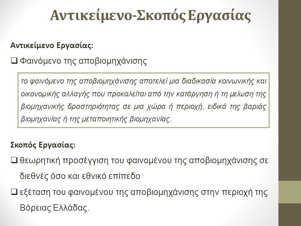 Αντικείμενο-Σκοπός Εργασίας Αντικείμενο Εργασίας:  Φαινόμενο της αποβιομηχάνισης Σκοπός Εργασίας:  θεωρητική προσέγγιση του φαινομένου της αποβιομηχάνισης σε διεθνές όσο και εθνικό επίπεδο  εξέταση του φαινομένου της αποβιομηχάνισης στην περιοχή της Βόρειας Ελλάδας.