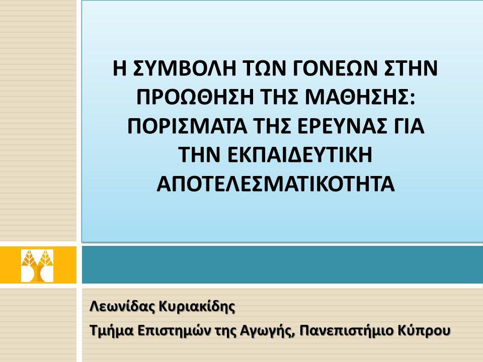 Λεωνίδας Κυριακίδης Τμήμα Επιστημών της Αγωγής, Πανεπιστήμιο Κύπρου Η ΣΥΜΒΟΛΗ ΤΩΝ ΓΟΝΕΩΝ ΣΤΗΝ ΠΡΟΩΘΗΣΗ ΤΗΣ ΜΑΘΗΣΗΣ : ΠΟΡΙΣΜΑΤΑ ΤΗΣ ΕΡΕΥΝΑΣ ΓΙΑ ΤΗΝ ΕΚΠΑΙΔΕΥΤΙΚΗ ΑΠΟΤΕΛΕΣΜΑΤΙΚΟΤΗΤΑ