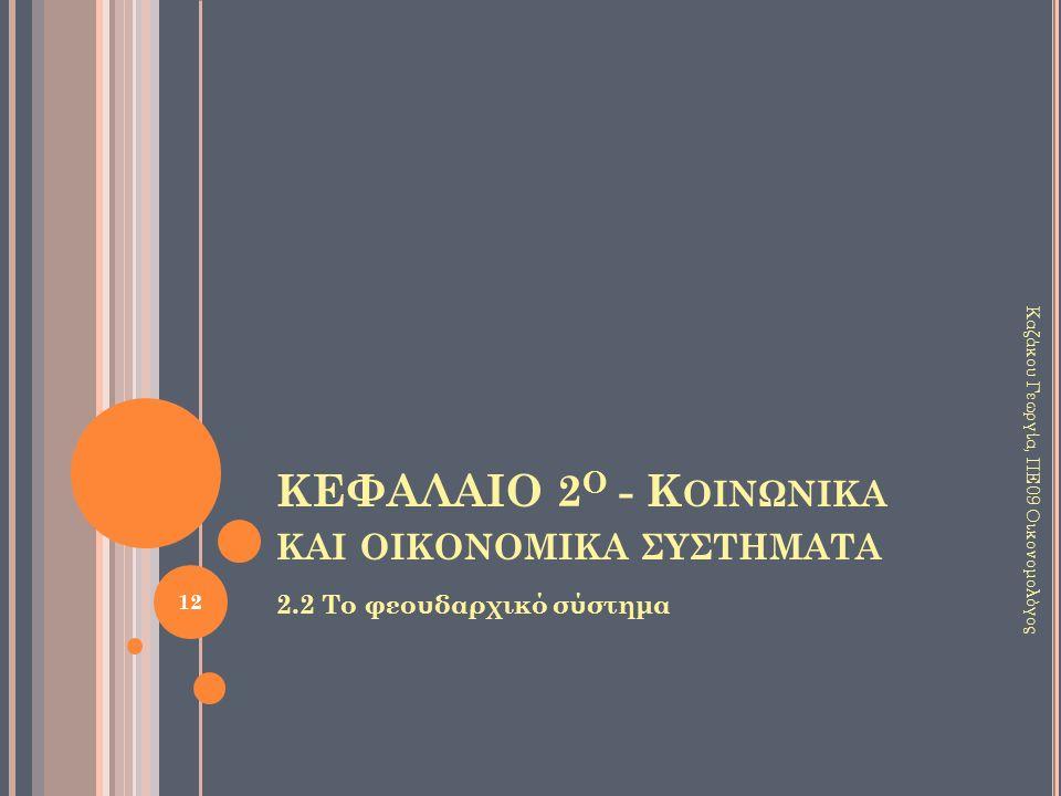 ΚΕΦΑΛΑΙΟ 2 Ο - Κ ΟΙΝΩΝΙΚΑ ΚΑΙ ΟΙΚΟΝΟΜΙΚΑ ΣΥΣΤΗΜΑΤΑ 2.2 Το φεουδαρχικό σύστημα 12 Καζάκου Γεωργία, ΠΕ09 Οικονομολόγος