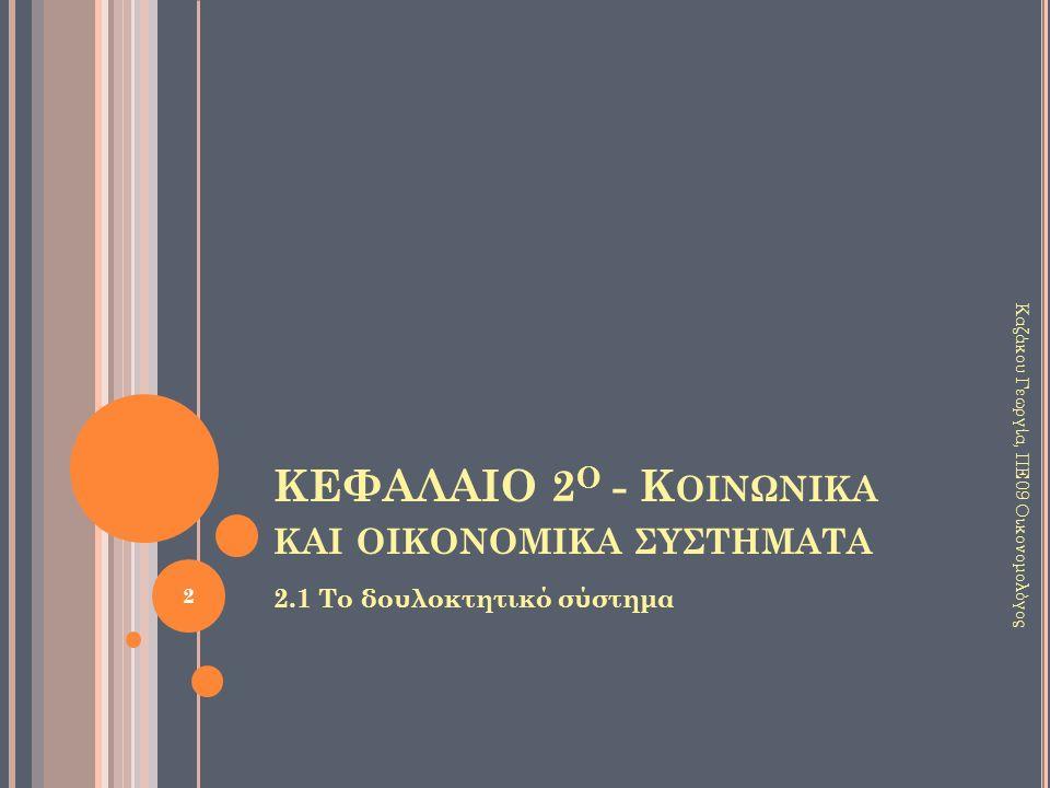 ΚΕΦΑΛΑΙΟ 2 Ο - Κ ΟΙΝΩΝΙΚΑ ΚΑΙ ΟΙΚΟΝΟΜΙΚΑ ΣΥΣΤΗΜΑΤΑ 2.1 Το δουλοκτητικό σύστημα 2 Καζάκου Γεωργία, ΠΕ09 Οικονομολόγος