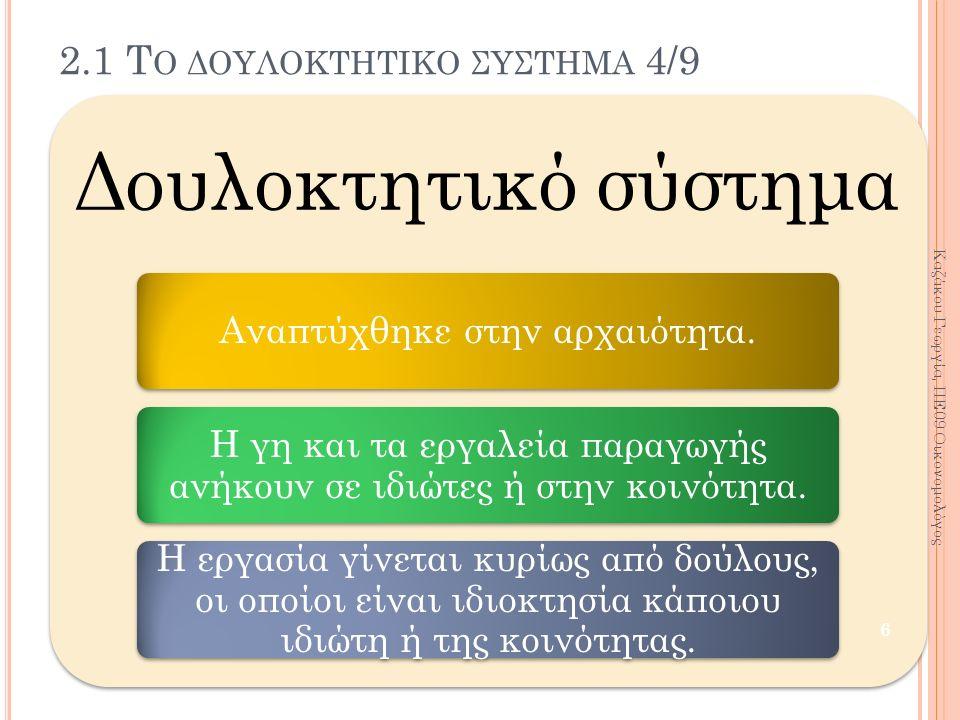 2.1 Τ Ο ΔΟΥΛΟΚΤΗΤΙΚΟ ΣΥΣΤΗΜΑ 4/9 Δουλοκτητικό σύστημα Αναπτύχθηκε στην αρχαιότητα. Η γη και τα εργαλεία παραγωγής ανήκουν σε ιδιώτες ή στην κοινότητα.