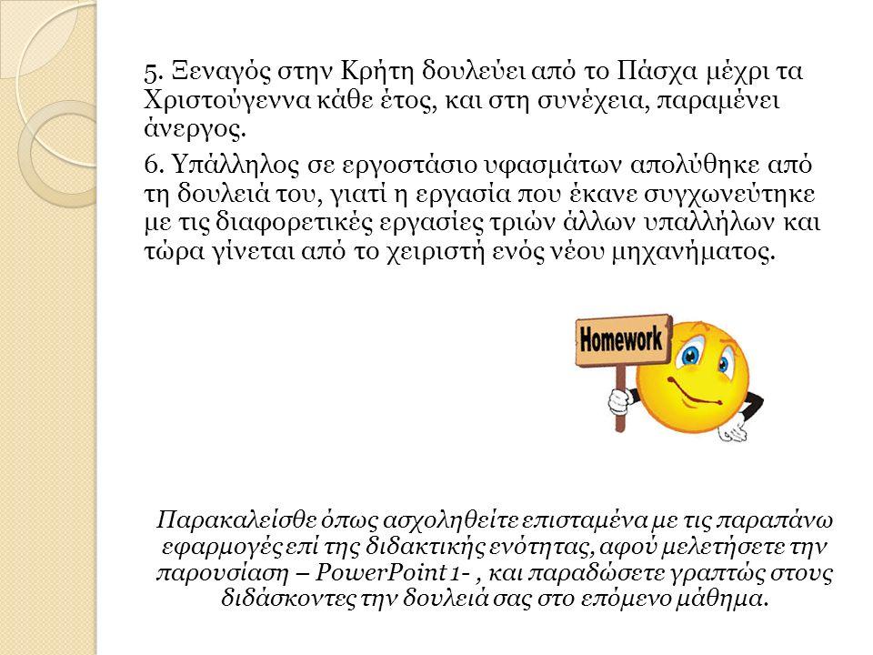 5. Ξεναγός στην Κρήτη δουλεύει από το Πάσχα μέχρι τα Χριστούγεννα κάθε έτος, και στη συνέχεια, παραμένει άνεργος. 6. Υπάλληλος σε εργοστάσιο υφασμάτων