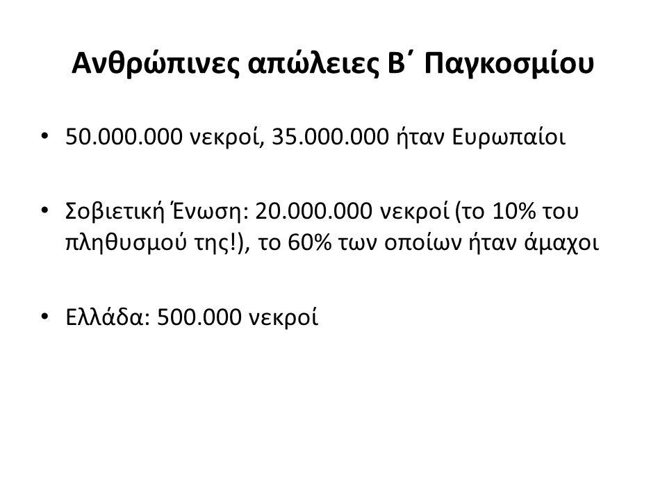 Ανθρώπινες απώλειες Β΄ Παγκοσμίου 50.000.000 νεκροί, 35.000.000 ήταν Ευρωπαίοι Σοβιετική Ένωση: 20.000.000 νεκροί (το 10% του πληθυσμού της!), το 60% των οποίων ήταν άμαχοι Ελλάδα: 500.000 νεκροί
