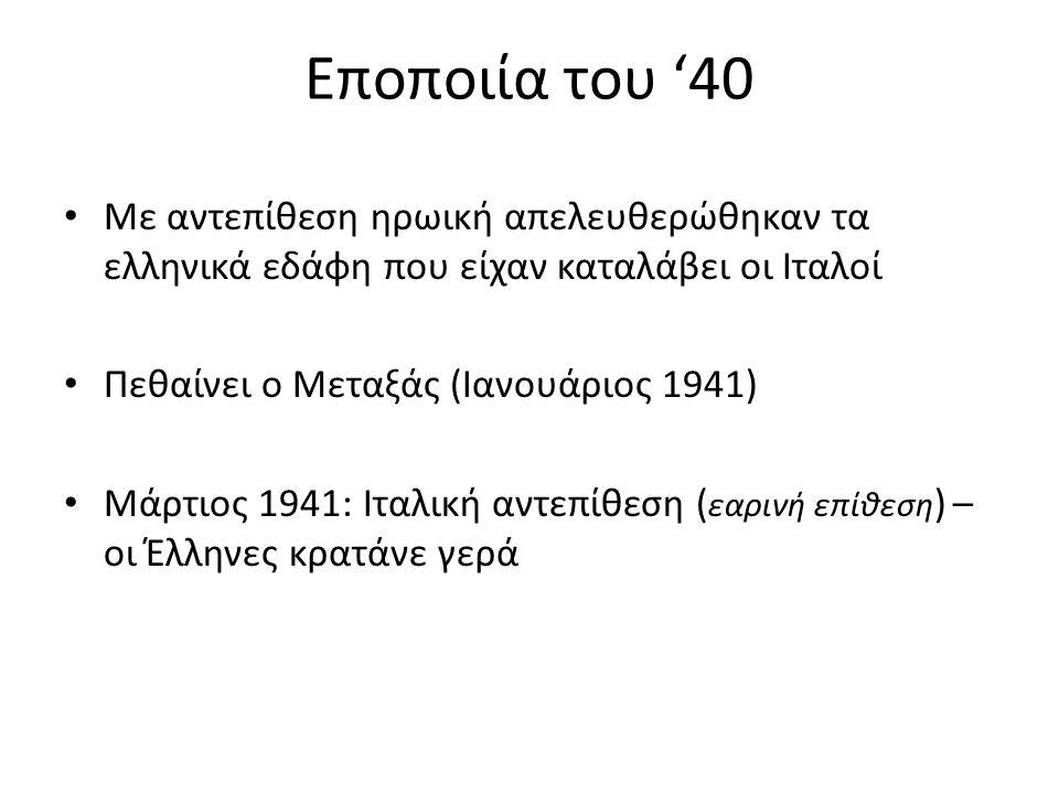 Εποποιία του '40 Με αντεπίθεση ηρωική απελευθερώθηκαν τα ελληνικά εδάφη που είχαν καταλάβει οι Ιταλοί Πεθαίνει ο Μεταξάς (Ιανουάριος 1941) Μάρτιος 1941: Ιταλική αντεπίθεση ( εαρινή επίθεση ) – οι Έλληνες κρατάνε γερά