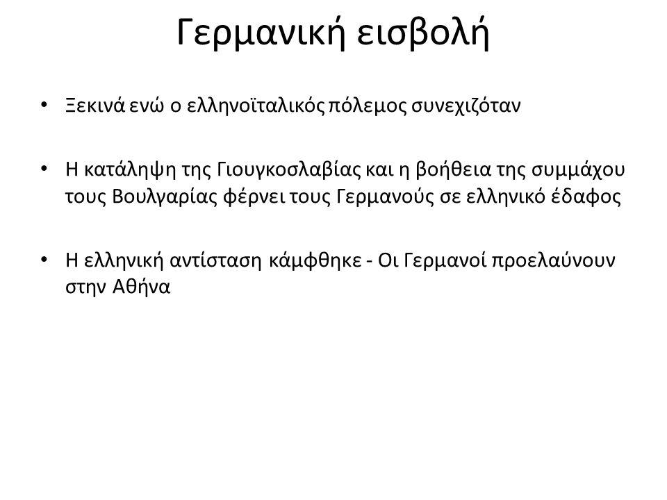 Γερμανική εισβολή Ξεκινά ενώ ο ελληνοϊταλικός πόλεμος συνεχιζόταν Η κατάληψη της Γιουγκοσλαβίας και η βοήθεια της συμμάχου τους Βουλγαρίας φέρνει τους Γερμανούς σε ελληνικό έδαφος Η ελληνική αντίσταση κάμφθηκε - Οι Γερμανοί προελαύνουν στην Αθήνα