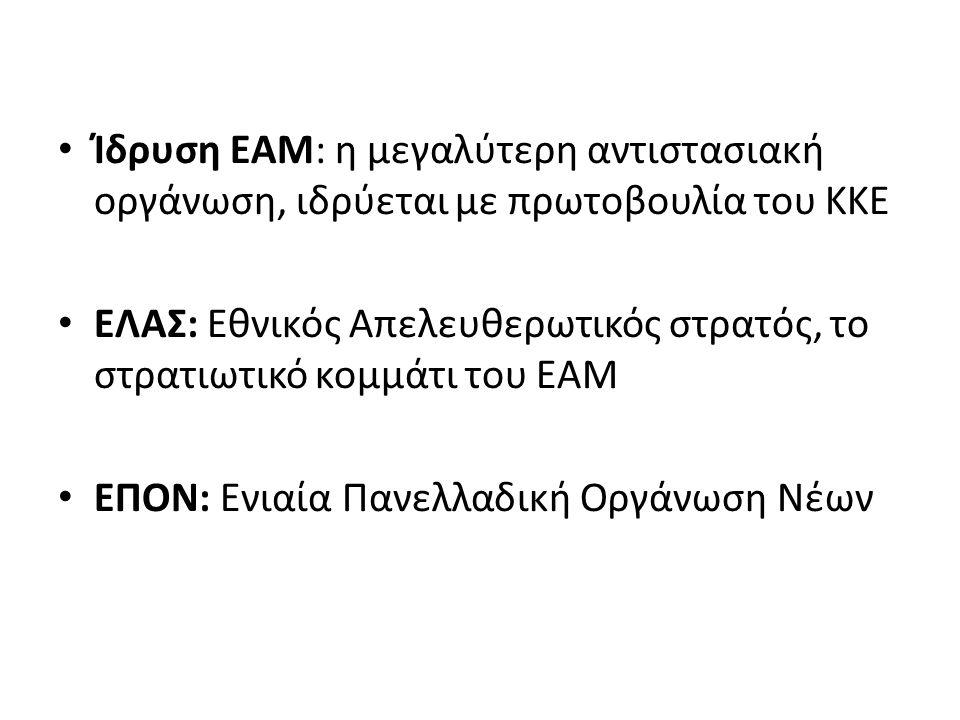 Ίδρυση ΕΑΜ: η μεγαλύτερη αντιστασιακή οργάνωση, ιδρύεται με πρωτοβουλία του ΚΚΕ ΕΛΑΣ: Εθνικός Απελευθερωτικός στρατός, το στρατιωτικό κομμάτι του ΕΑΜ ΕΠΟΝ: Ενιαία Πανελλαδική Οργάνωση Νέων