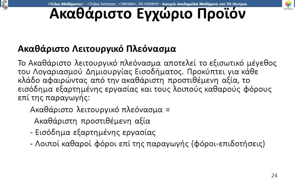2424 -,, ΤΕΙ ΗΠΕΙΡΟΥ - Ανοιχτά Ακαδημαϊκά Μαθήματα στο ΤΕΙ Ηπείρου Ακαθάριστο Εγχώριο Προϊόν Ακαθάριστο Λειτουργικό Πλεόνασμα Το Ακαθάριστο λειτουργικό πλεόνασµα αποτελεί το εξισωτικό µέγεθος του Λογαριασµού Δηµιουργίας Εισοδήµατος.