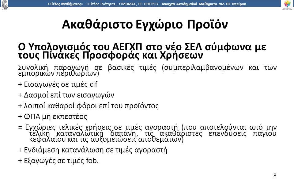 8 -,, ΤΕΙ ΗΠΕΙΡΟΥ - Ανοιχτά Ακαδημαϊκά Μαθήματα στο ΤΕΙ Ηπείρου Ακαθάριστο Εγχώριο Προϊόν Ο Υπολογισμός του ΑΕΓΧΠ στο νέο ΣΕΛ σύμφωνα με τους Πίνακες Προσφοράς και Χρήσεων Συνολική παραγωγή σε βασικές τιμές (συμπεριλαμβανομένων και των εμπορικών περιθωρίων) + Εισαγωγές σε τιμές cif + Δασμοί επί των εισαγωγών + λοιποί καθαροί φόροι επί του προϊόντος + ΦΠΑ µη εκπεστέος = Εγχώριες τελικές χρήσεις σε τιμές αγοραστή (που αποτελούνται από την τελική καταναλωτική δαπάνη, τις ακαθάριστες επενδύσεις παγίου κεφαλαίου και τις αυξομειώσεις αποθεμάτων) + Ενδιάμεση κατανάλωση σε τιμές αγοραστή + Εξαγωγές σε τιμές fob.