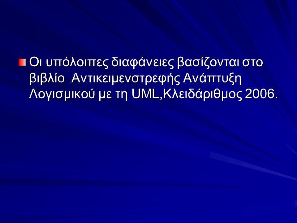 Οι υπόλοιπες διαφάνειες βασίζονται στο βιβλίο Αντικειμενστρεφής Ανάπτυξη Λογισμικού με τη UML,Κλειδάριθμος 2006.