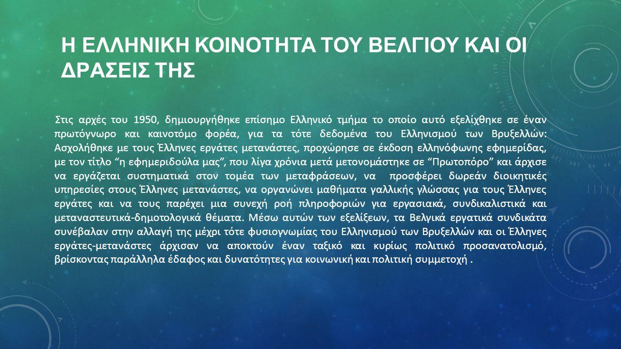 Η ΕΛΛΗΝΙΚH ΚΟΙΝOΤΗΤΑ ΤΟΥ ΒΕΛΓIΟΥ ΚΑΙ ΟΙ ΔΡAΣΕΙΣ ΤΗΣ Στις αρχές του 1950, δημιουργήθηκε επίσημο Ελληνικό τμήμα το οποίο αυτό εξελίχθηκε σε έναν πρωτόγνωρο και καινοτόμο φορέα, για τα τότε δεδομένα του Ελληνισμού των Βρυξελλών: Ασχολήθηκε με τους Έλληνες εργάτες μετανάστες, προχώρησε σε έκδοση ελληνόφωνης εφημερίδας, με τον τίτλο η εφημεριδούλα μας , που λίγα χρόνια μετά μετονομάστηκε σε Πρωτοπόρο και άρχισε να εργάζεται συστηματικά στον τομέα των μεταφράσεων, να προσφέρει δωρεάν διοικητικές υπηρεσίες στους Έλληνες μετανάστες, να οργανώνει μαθήματα γαλλικής γλώσσας για τους Έλληνες εργάτες και να τους παρέχει μια συνεχή ροή πληροφοριών για εργασιακά, συνδικαλιστικά και μεταναστευτικά-δημοτολογικά θέματα.