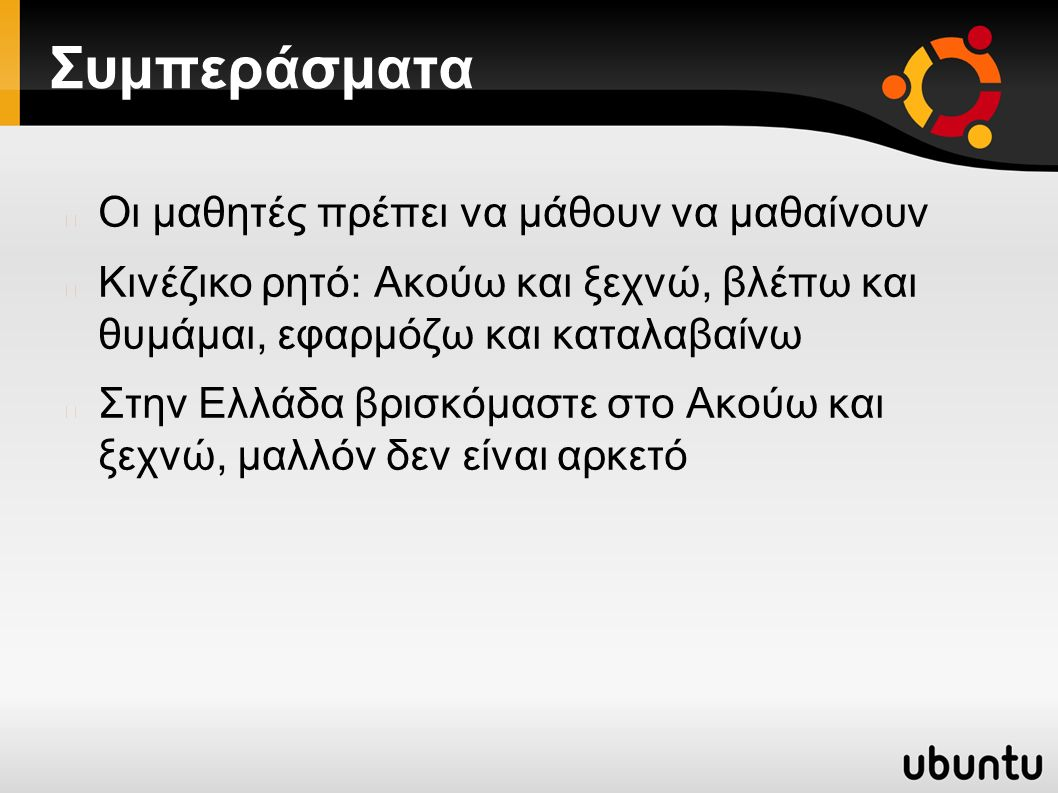 Συμπεράσματα Οι μαθητές πρέπει να μάθουν να μαθαίνουν Κινέζικο ρητό: Ακούω και ξεχνώ, βλέπω και θυμάμαι, εφαρμόζω και καταλαβαίνω Στην Ελλάδα βρισκόμαστε στο Ακούω και ξεχνώ, μαλλόν δεν είναι αρκετό