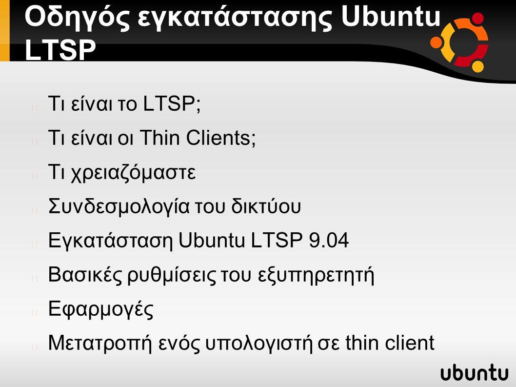 Οδηγός εγκατάστασης Ubuntu LTSP Τι είναι το LTSP; Τι είναι οι Thin Clients; Τι χρειαζόμαστε Συνδεσμολογία του δικτύου Εγκατάσταση Ubuntu LTSP 9.04 Βασικές ρυθμίσεις του εξυπηρετητή Εφαρμογές Μετατροπή ενός υπολογιστή σε thin client