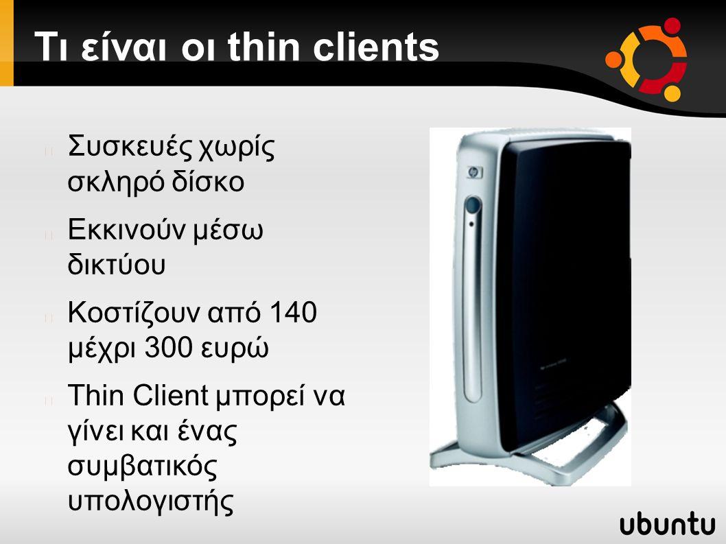 Τι είναι οι thin clients Συσκευές χωρίς σκληρό δίσκο Εκκινούν μέσω δικτύου Κοστίζουν από 140 μέχρι 300 ευρώ Thin Client μπορεί να γίνει και ένας συμβατικός υπολογιστής