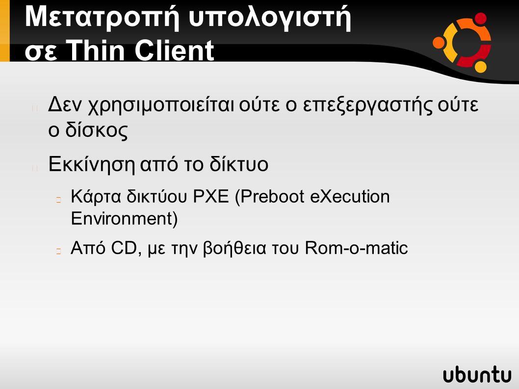 Μετατροπή υπολογιστή σε Thin Client Δεν χρησιμοποιείται ούτε ο επεξεργαστής ούτε ο δίσκος Εκκίνηση από το δίκτυο Κάρτα δικτύου PXE (Preboot eXecution Environment) Από CD, με την βοήθεια του Rom-o-matic
