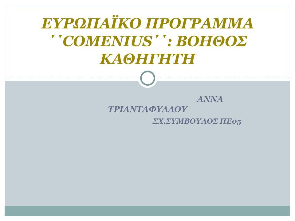 ΑΝΝΑ ΤΡΙΑΝΤΑΦYΛΛΟΥ ΣΧ.ΣYΜΒΟΥΛΟΣ ΠΕ05 ΕΥΡΩΠΑΪΚΟ ΠΡΟΓΡΑΜΜΑ ΄΄COMENIUS΄΄: ΒΟΗΘΟΣ ΚΑΘΗΓΗΤΗ