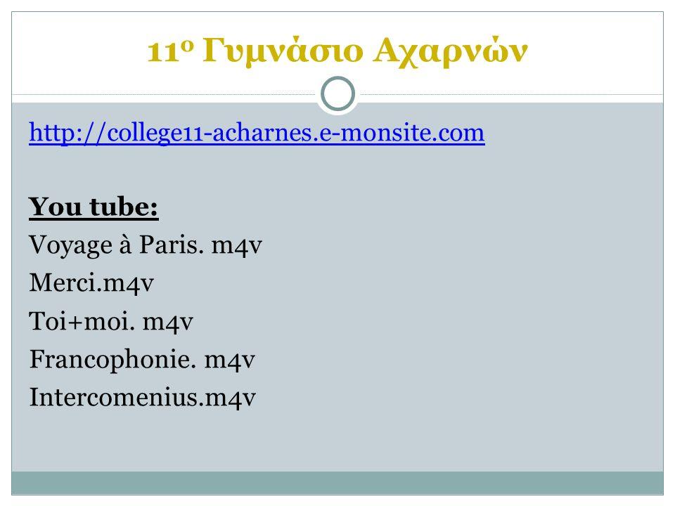 11 ο Γυμνάσιο Αχαρνών http://college11-acharnes.e-monsite.com You tube: Voyage à Paris. m4v Merci.m4v Toi+moi. m4v Francophonie. m4v Intercomenius.m4v