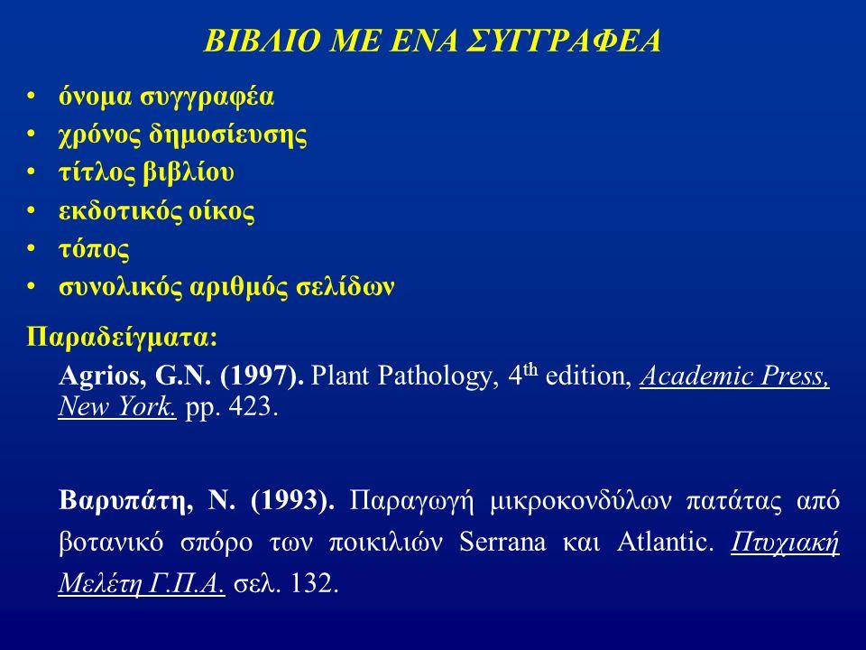 ΒΙΒΛΙΟ ΜΕ ΕΝΑ ΣΥΓΓΡΑΦΕΑ όνομα συγγραφέα χρόνος δημοσίευσης τίτλος βιβλίου εκδοτικός οίκος τόπος συνολικός αριθμός σελίδων Παραδείγματα: Agrios, G.N.