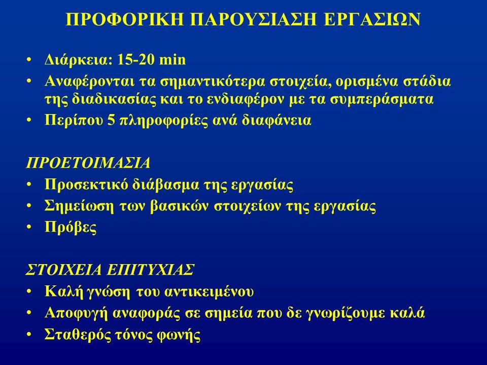 ΠΡΟΦΟΡΙΚΗ ΠΑΡΟΥΣΙΑΣΗ ΕΡΓΑΣΙΩΝ Διάρκεια: 15-20 min Αναφέρονται τα σημαντικότερα στοιχεία, ορισμένα στάδια της διαδικασίας και το ενδιαφέρον με τα συμπεράσματα Περίπου 5 πληροφορίες ανά διαφάνεια ΠΡΟΕΤΟΙΜΑΣΙΑ Προσεκτικό διάβασμα της εργασίας Σημείωση των βασικών στοιχείων της εργασίας Πρόβες ΣΤΟΙΧΕΙΑ ΕΠΙΤΥΧΙΑΣ Καλή γνώση του αντικειμένου Αποφυγή αναφοράς σε σημεία που δε γνωρίζουμε καλά Σταθερός τόνος φωνής