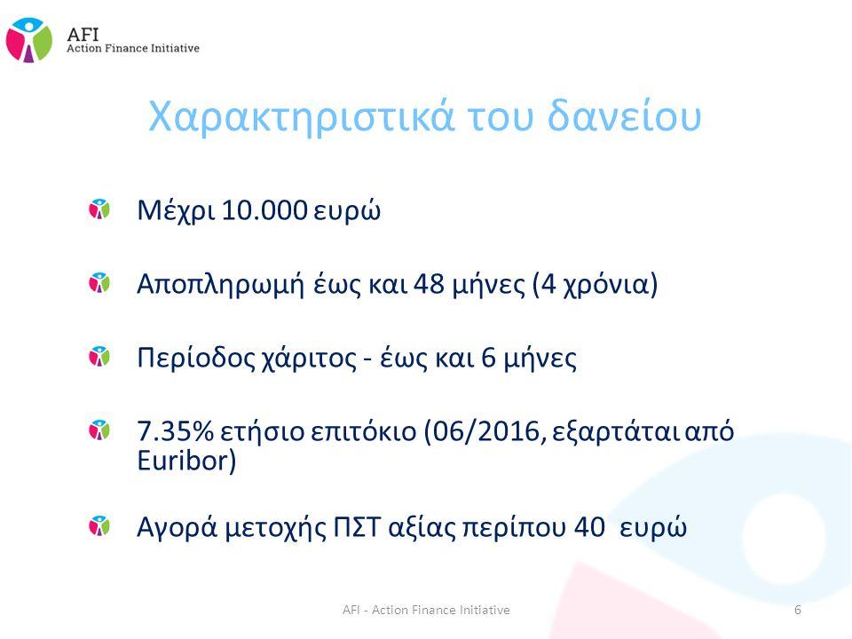Χαρακτηριστικά του δανείου Μέχρι 10.000 ευρώ Αποπληρωμή έως και 48 μήνες (4 χρόνια) Περίοδος χάριτος - έως και 6 μήνες 7.35% ετήσιο επιτόκιο (06/2016, εξαρτάται από Euribor) Αγορά μετοχής ΠΣΤ αξίας περίπου 40 ευρώ AFI - Action Finance Initiative6