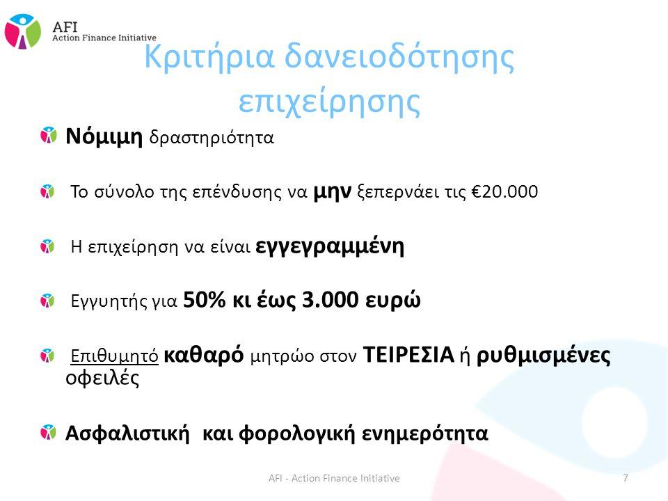 Κριτήρια δανειοδότησης επιχείρησης Νόμιμη δραστηριότητα Το σύνολο της επένδυσης να μην ξεπερνάει τις €20.000 Η επιχείρηση να είναι εγγεγραμμένη Εγγυητής για 50% κι έως 3.000 ευρώ Επιθυμητό καθαρό μητρώο στον ΤΕΙΡΕΣΙΑ ή ρυθμισμένες οφειλές Ασφαλιστική και φορολογική ενημερότητα AFI - Action Finance Initiative7