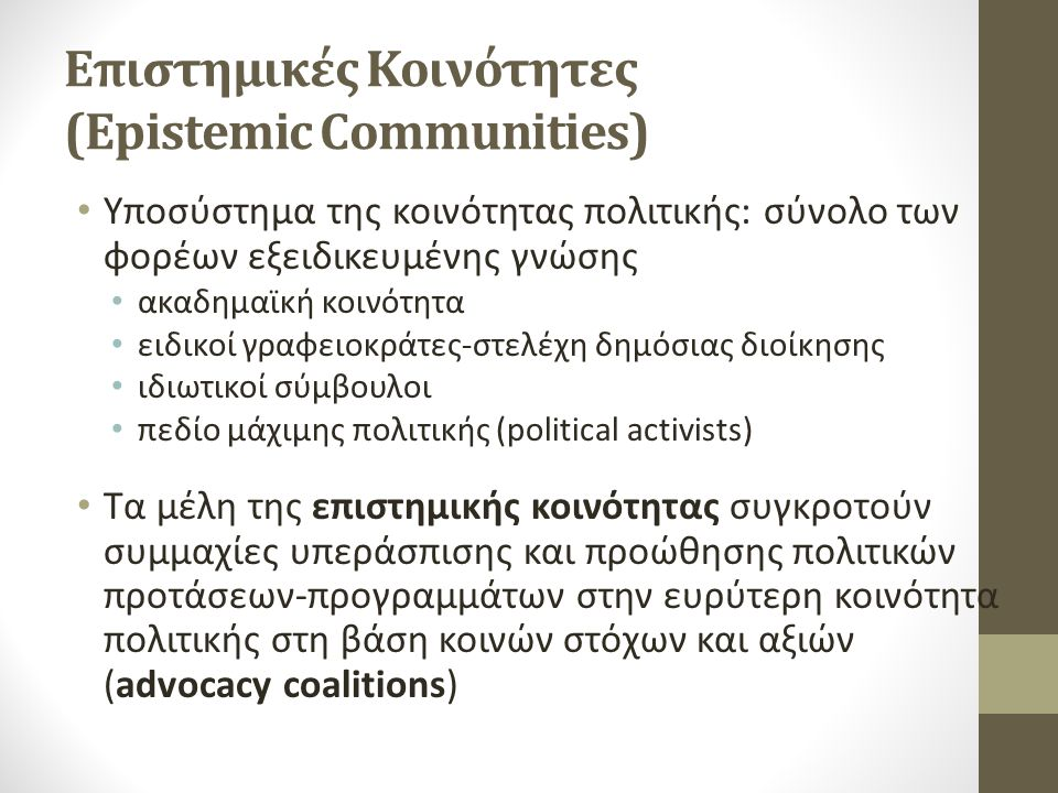 Επιστημικές Κοινότητες (Epistemic Communities) Υποσύστημα της κοινότητας πολιτικής: σύνολο των φορέων εξειδικευμένης γνώσης ακαδημαϊκή κοινότητα ειδικοί γραφειοκράτες-στελέχη δημόσιας διοίκησης ιδιωτικοί σύμβουλοι πεδίο μάχιμης πολιτικής (political activists) Τα μέλη της επιστημικής κοινότητας συγκροτούν συμμαχίες υπεράσπισης και προώθησης πολιτικών προτάσεων-προγραμμάτων στην ευρύτερη κοινότητα πολιτικής στη βάση κοινών στόχων και αξιών (advocacy coalitions)