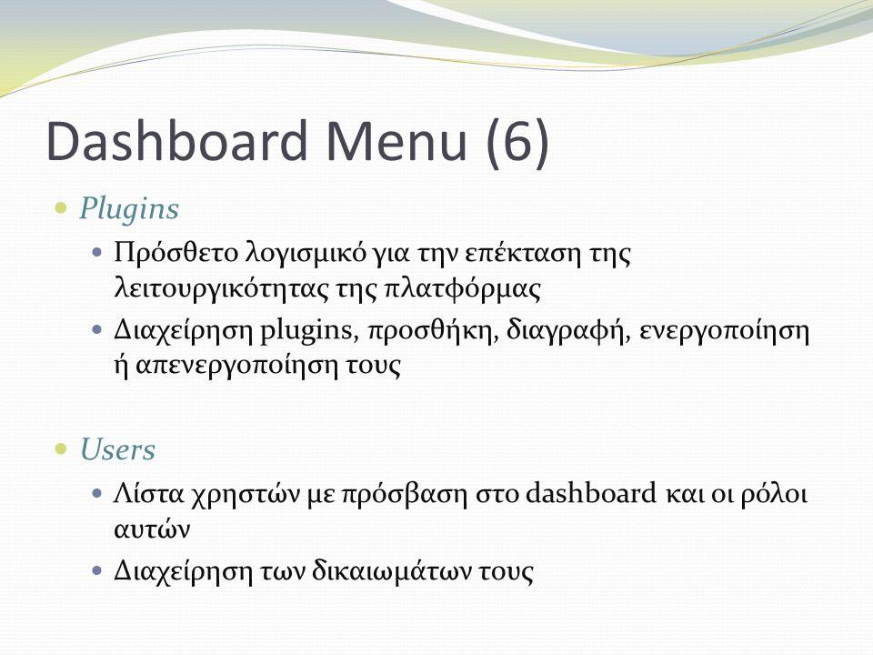 Dashboard Menu (6) Plugins Πρόσθετο λογισμικό για την επέκταση της λειτουργικότητας της πλατφόρμας Διαχείρηση plugins, προσθήκη, διαγραφή, ενεργοποίηση ή απενεργοποίηση τους Users Λίστα χρηστών με πρόσβαση στο dashboard και οι ρόλοι αυτών Διαχείρηση των δικαιωμάτων τους