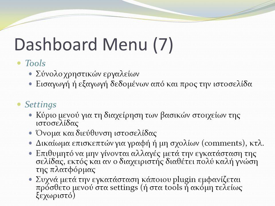 Dashboard Menu (7) Tools Σύνολο χρηστικών εργαλείων Εισαγωγή ή εξαγωγή δεδομένων από και προς την ιστοσελίδα Settings Κύριο μενού για τη διαχείρηση των βασικών στοιχείων της ιστοσελίδας Όνομα και διεύθυνση ιστοσελίδας Δικαίωμα επισκεπτών για γραφή ή μη σχολίων (comments), κτλ.
