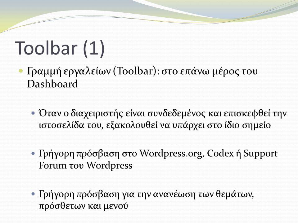 Toolbar (1) Γραμμή εργαλείων (Toolbar): στο επάνω μέρος του Dashboard Όταν ο διαχειριστής είναι συνδεδεμένος και επισκεφθεί την ιστοσελίδα του, εξακολουθεί να υπάρχει στο ίδιο σημείο Γρήγορη πρόσβαση στο Wordpress.org, Codex ή Support Forum του Wordpress Γρήγορη πρόσβαση για την ανανέωση των θεμάτων, πρόσθετων και μενού