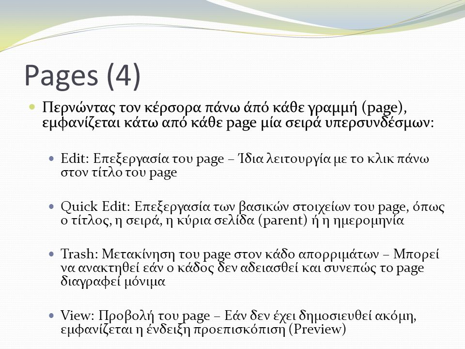 Pages (4) Περνώντας τον κέρσορα πάνω άπό κάθε γραμμή (page), εμφανίζεται κάτω από κάθε page μία σειρά υπερσυνδέσμων: Edit: Επεξεργασία του page – Ίδια λειτουργία με το κλικ πάνω στον τίτλο του page Quick Edit: Επεξεργασία των βασικών στοιχείων του page, όπως ο τίτλος, η σειρά, η κύρια σελίδα (parent) ή η ημερομηνία Trash: Μετακίνηση του page στον κάδο απορριμάτων – Μπορεί να ανακτηθεί εάν ο κάδος δεν αδειασθεί και συνεπώς το page διαγραφεί μόνιμα View: Προβολή του page – Εάν δεν έχει δημοσιευθεί ακόμη, εμφανίζεται η ένδειξη προεπισκόπιση (Preview)