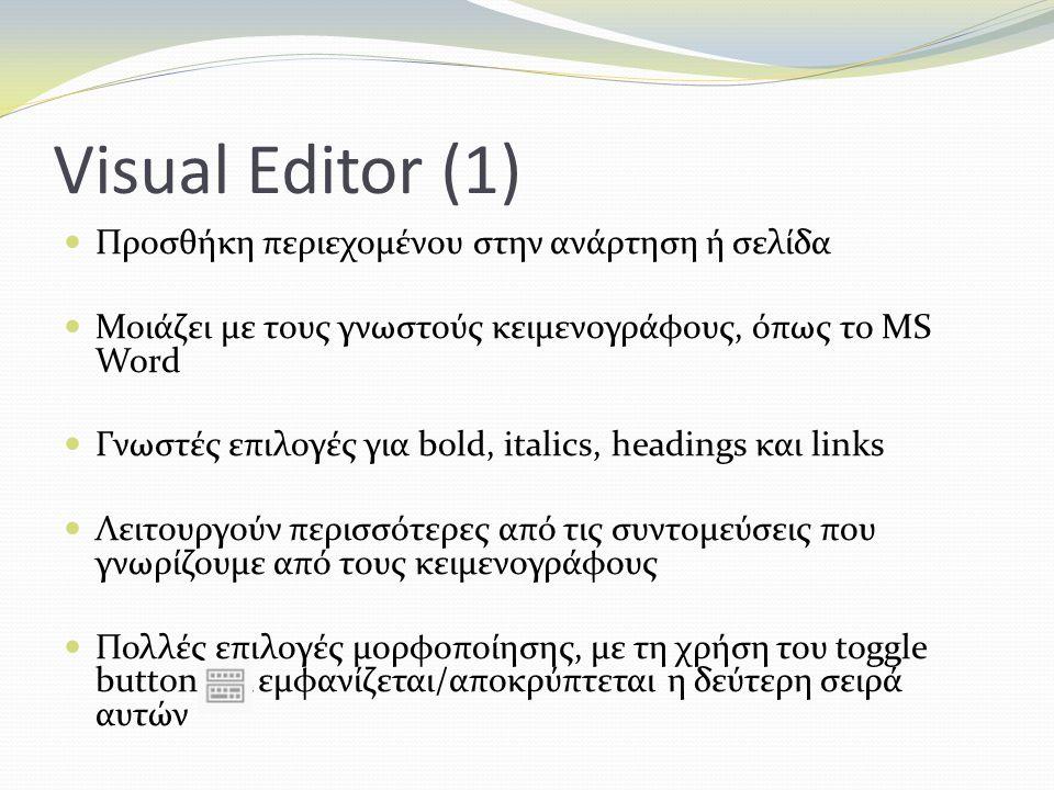Visual Editor (1) Προσθήκη περιεχομένου στην ανάρτηση ή σελίδα Μοιάζει με τους γνωστούς κειμενογράφους, όπως το MS Word Γνωστές επιλογές για bold, italics, headings και links Λειτουργούν περισσότερες από τις συντομεύσεις που γνωρίζουμε από τους κειμενογράφους Πολλές επιλογές μορφοποίησης, με τη χρήση του toggle button εμφανίζεται/αποκρύπτεται η δεύτερη σειρά αυτών
